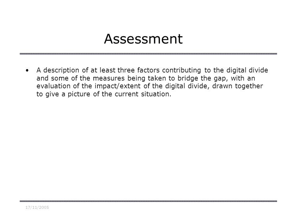 17/11/2005 Assessment A description of at least three factors contributing to the digital divide and some of the measures being taken to bridge the gap, with an evaluation of the impact/extent of the digital divide, drawn together to give a picture of the current situation.