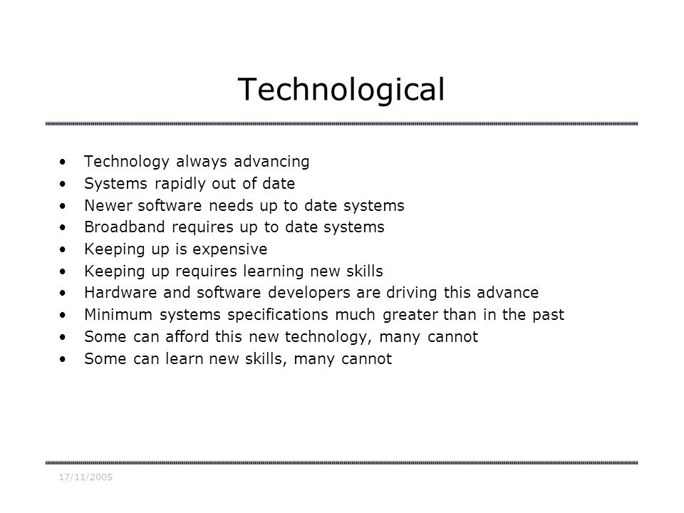 17/11/2005 Technological Technology always advancing Systems rapidly out of date Newer software needs up to date systems Broadband requires up to date systems Keeping up is expensive Keeping up requires learning new skills Hardware and software developers are driving this advance Minimum systems specifications much greater than in the past Some can afford this new technology, many cannot Some can learn new skills, many cannot