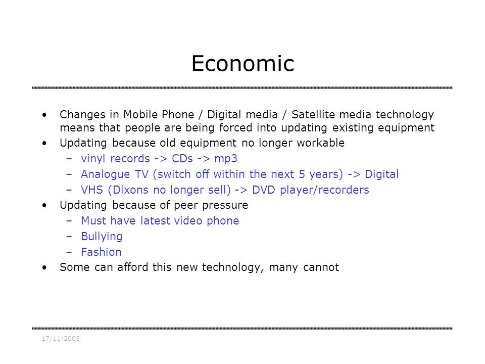 17/11/2005 Economic Changes in Mobile Phone / Digital media / Satellite media technology means that people are being forced into updating existing equ