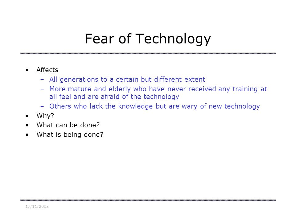 17/11/2005 Fear of Technology Affects –All generations to a certain but different extent –More mature and elderly who have never received any training