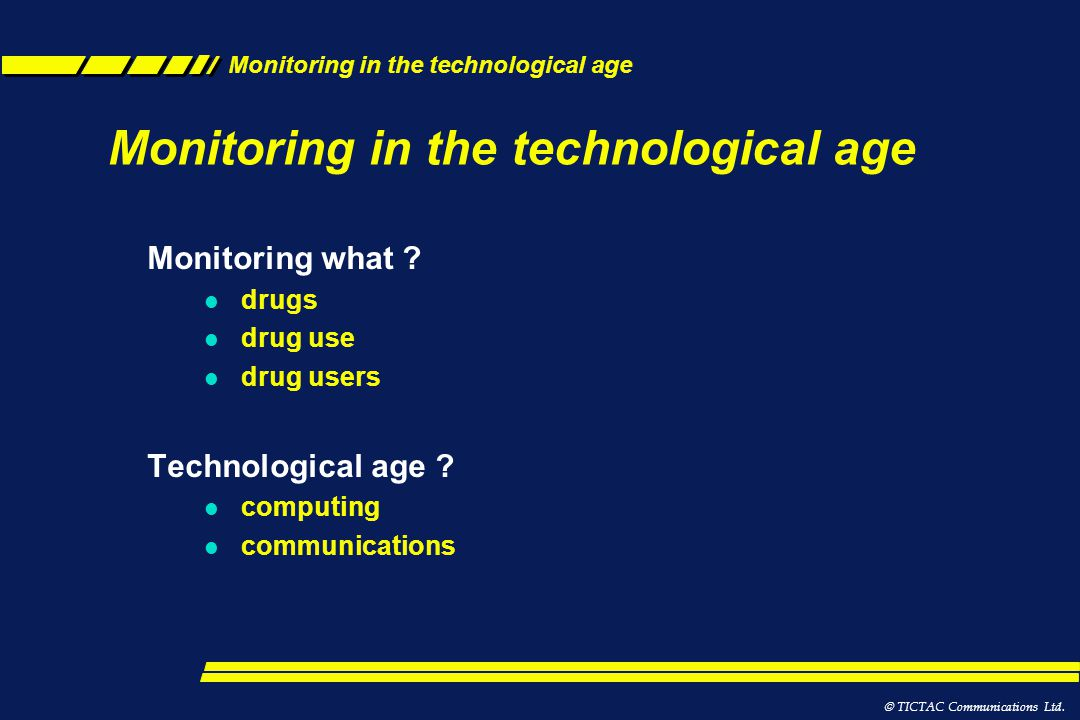 Monitoring in the technological age l The internet l Websites *The Google effect l Blogs, social networking l Chat rooms l Information sources *EMCDDA *Wikipedia *Erowid *News feeds l Daily dose l YouTube l Sale of Legal highs l Mobile phones l Drug dealing l Databases TICTAC Communications Ltd.