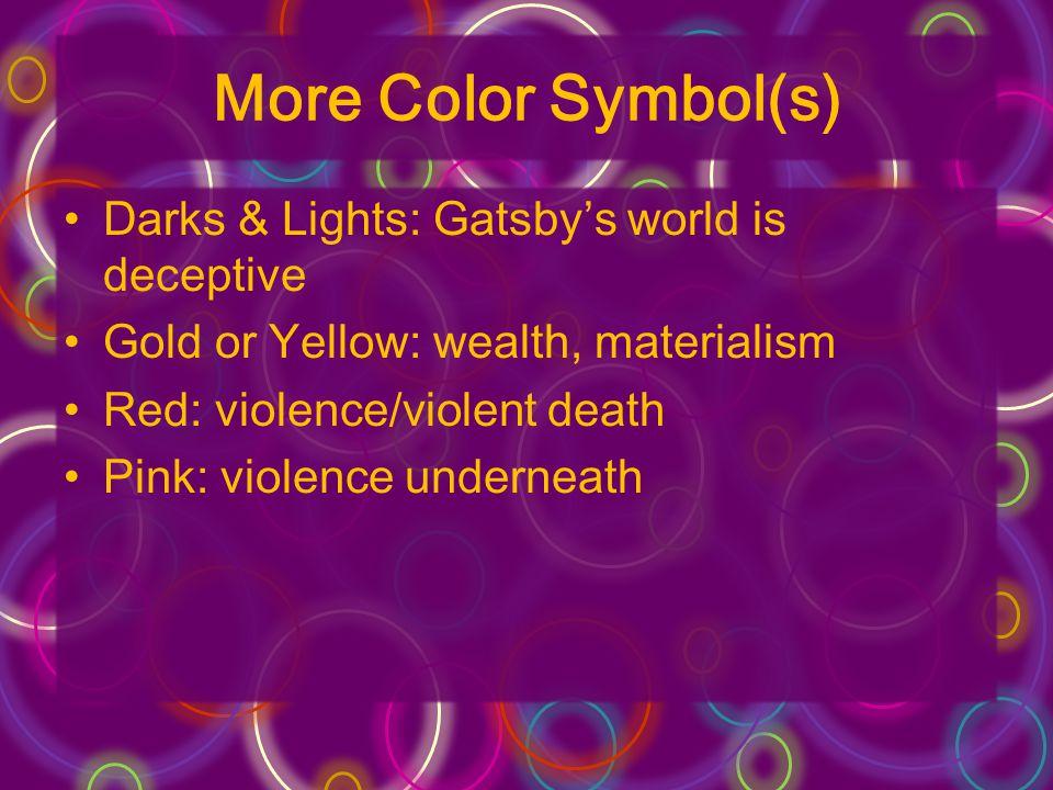 More Color Symbol(s) Darks & Lights: Gatsbys world is deceptive Gold or Yellow: wealth, materialism Red: violence/violent death Pink: violence underne