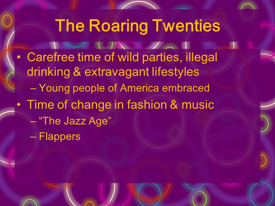 Flappers Described young girls in the US & Britain who were ideally lovely, expensive & about 19 Defined as giddy, attractive and slightly unconventional…inclined to revolt against the precepts (rules)…of her elders Nearly a generation of men died in WWI –Women were not willing to waste away their youth waiting for spinsterhood –Decided to enjoy life New Trends –No corsets –Waists @hipline –Bobbed hair –Makeup