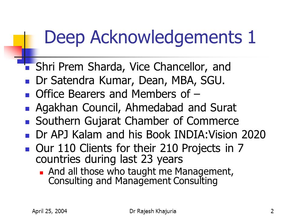 April 25, 2004Dr Rajesh Khajuria3 Deep Acknowledgements 2 Prof H P Lulla (Guruji), Western India University, Raipur TIFAC (Technology Information Forecasting & Assessment Council), DST, Ministry of Science & Technology, Government of India, New Delhi CDC (Consultancy Development Center), DST, MST, GoI IMCI (Institute of Management Consultants of India, a Member of ICMCI – International Council of Management Consulting Institutes in 35 Countries) For enlightening me during last 25 years