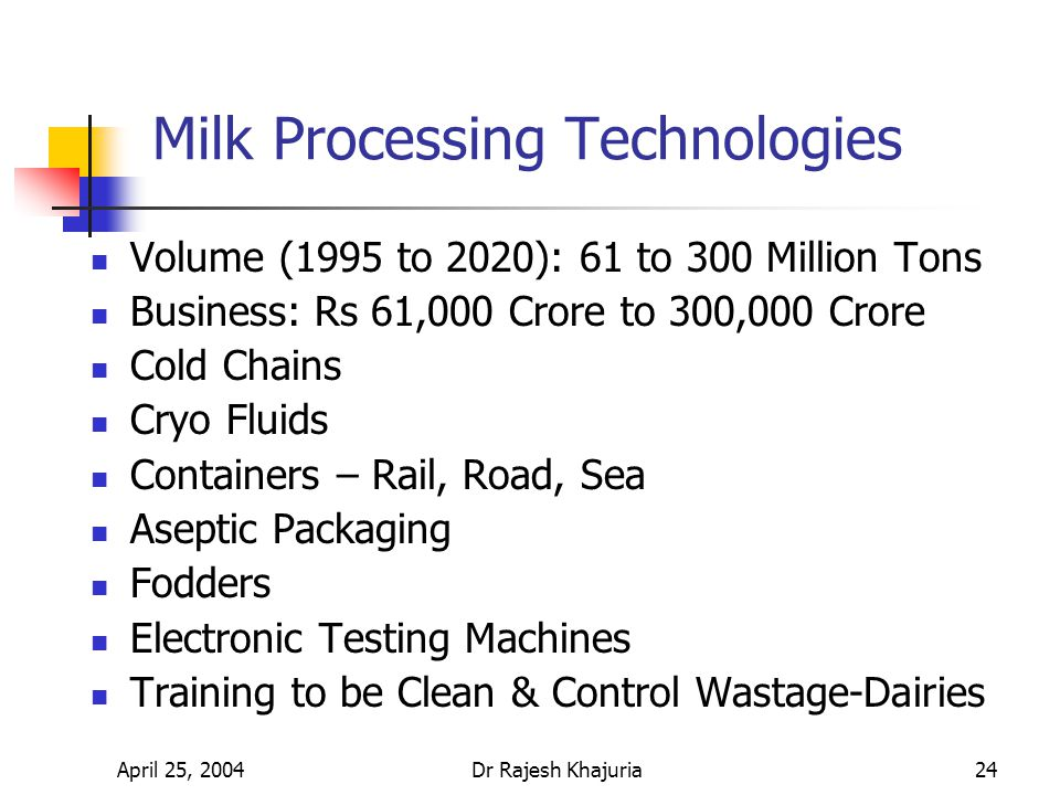 April 25, 2004Dr Rajesh Khajuria24 Milk Processing Technologies Volume (1995 to 2020): 61 to 300 Million Tons Business: Rs 61,000 Crore to 300,000 Crore Cold Chains Cryo Fluids Containers – Rail, Road, Sea Aseptic Packaging Fodders Electronic Testing Machines Training to be Clean & Control Wastage-Dairies