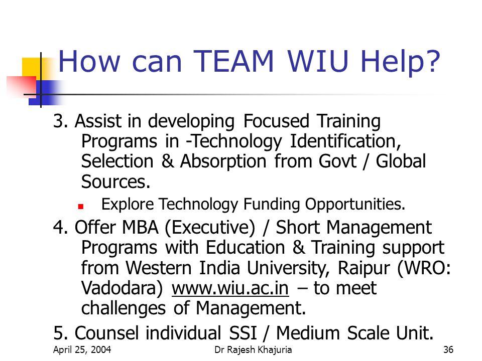 April 25, 2004Dr Rajesh Khajuria36 How can TEAM WIU Help.