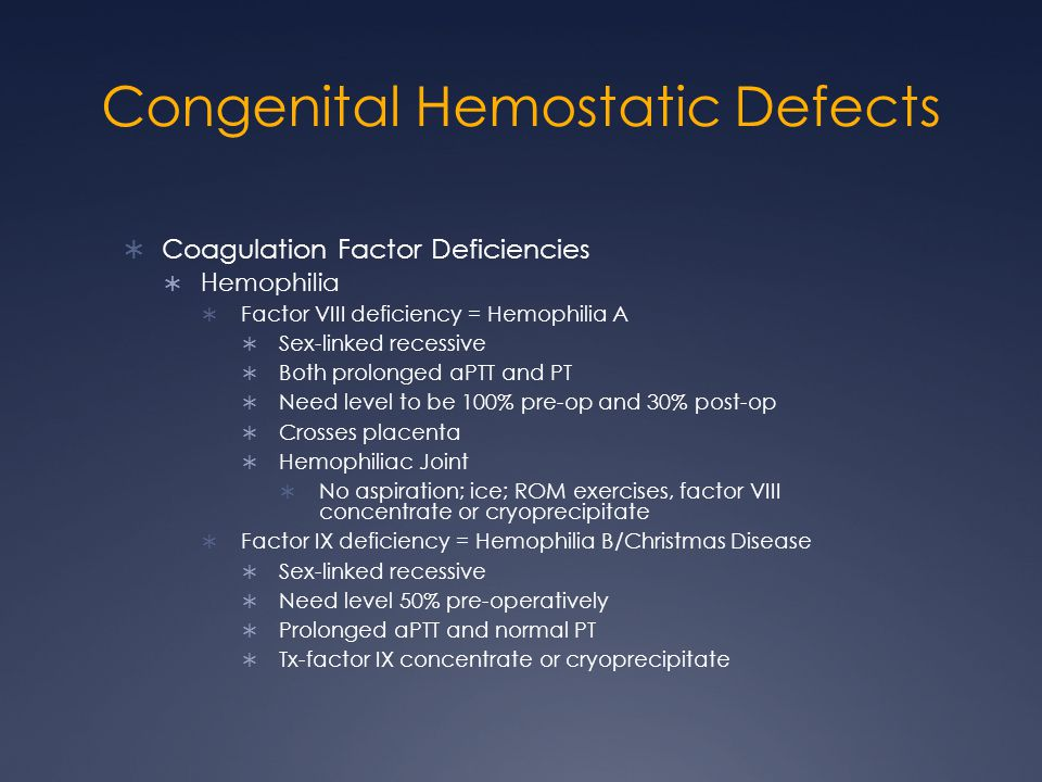 Congenital Hemostatic Defects Coagulation Factor Deficiencies Hemophilia Factor VIII deficiency = Hemophilia A Sex-linked recessive Both prolonged aPTT and PT Need level to be 100% pre-op and 30% post-op Crosses placenta Hemophiliac Joint No aspiration; ice; ROM exercises, factor VIII concentrate or cryoprecipitate Factor IX deficiency = Hemophilia B/Christmas Disease Sex-linked recessive Need level 50% pre-operatively Prolonged aPTT and normal PT Tx-factor IX concentrate or cryoprecipitate