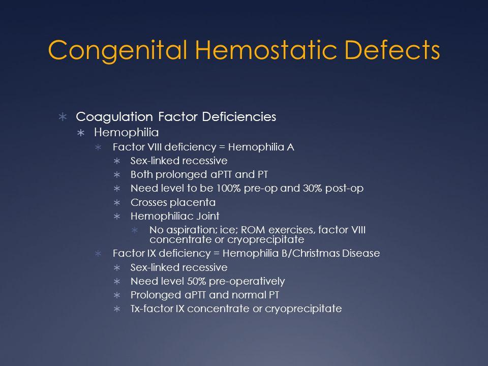 Congenital Hemostatic Defects Coagulation Factor Deficiencies Hemophilia Factor VIII deficiency = Hemophilia A Sex-linked recessive Both prolonged aPT