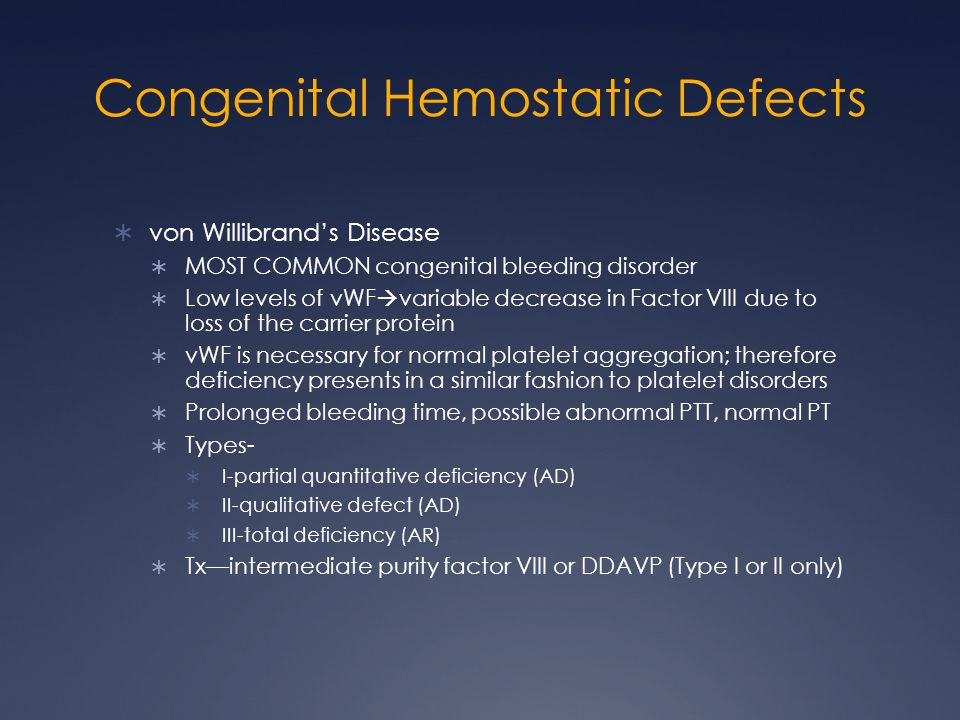 Congenital Hemostatic Defects von Willibrands Disease MOST COMMON congenital bleeding disorder Low levels of vWF variable decrease in Factor VIII due to loss of the carrier protein vWF is necessary for normal platelet aggregation; therefore deficiency presents in a similar fashion to platelet disorders Prolonged bleeding time, possible abnormal PTT, normal PT Types- I-partial quantitative deficiency (AD) II-qualitative defect (AD) III-total deficiency (AR) Txintermediate purity factor VIII or DDAVP (Type I or II only)