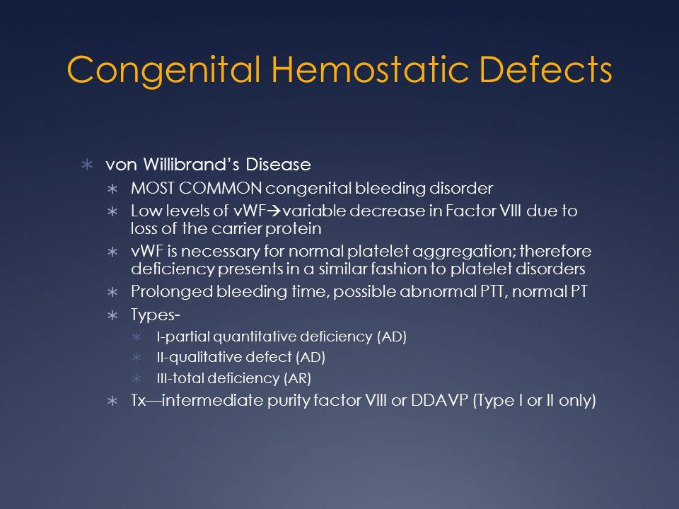 Congenital Hemostatic Defects von Willibrands Disease MOST COMMON congenital bleeding disorder Low levels of vWF variable decrease in Factor VIII due