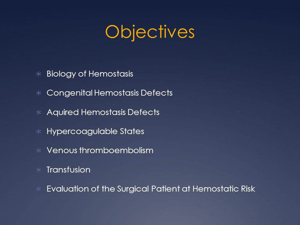Objectives Biology of Hemostasis Congenital Hemostasis Defects Aquired Hemostasis Defects Hypercoagulable States Venous thromboembolism Transfusion Evaluation of the Surgical Patient at Hemostatic Risk