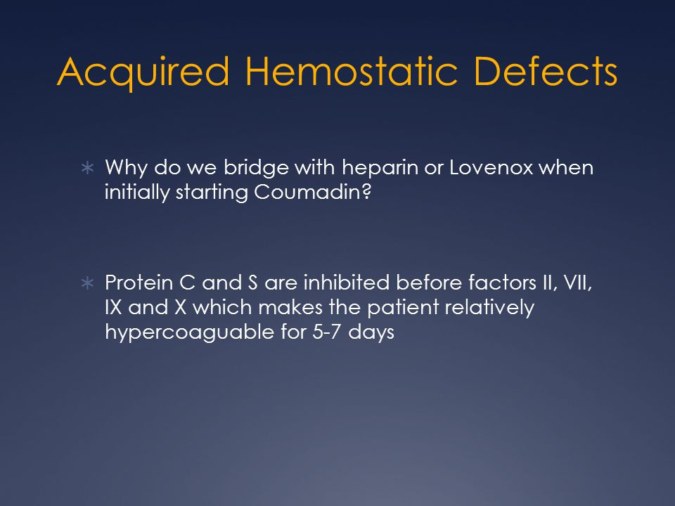 Acquired Hemostatic Defects Why do we bridge with heparin or Lovenox when initially starting Coumadin? Protein C and S are inhibited before factors II