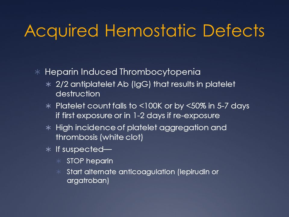 Acquired Hemostatic Defects Heparin Induced Thrombocytopenia 2/2 antiplatelet Ab (IgG) that results in platelet destruction Platelet count falls to <1