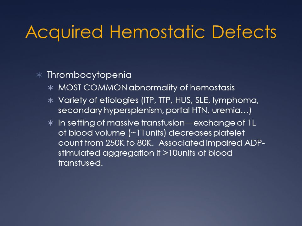 Acquired Hemostatic Defects Thrombocytopenia MOST COMMON abnormality of hemostasis Variety of etiologies (ITP, TTP, HUS, SLE, lymphoma, secondary hypersplenism, portal HTN, uremia…) In setting of massive transfusionexchange of 1L of blood volume (~11units) decreases platelet count from 250K to 80K.
