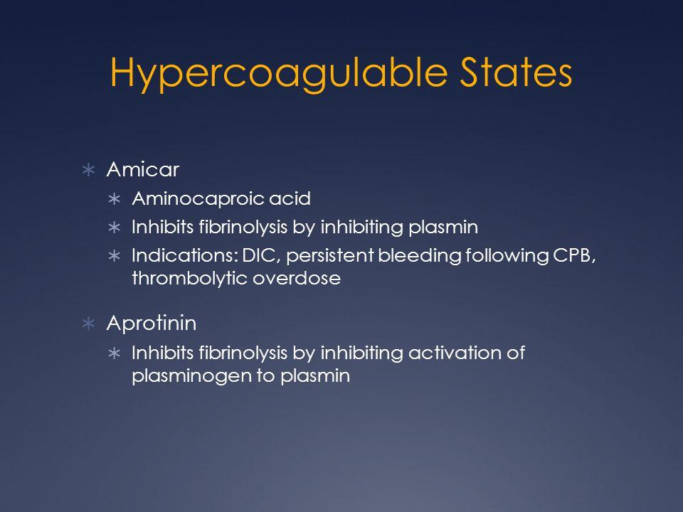 Hypercoagulable States Amicar Aminocaproic acid Inhibits fibrinolysis by inhibiting plasmin Indications: DIC, persistent bleeding following CPB, thrombolytic overdose Aprotinin Inhibits fibrinolysis by inhibiting activation of plasminogen to plasmin