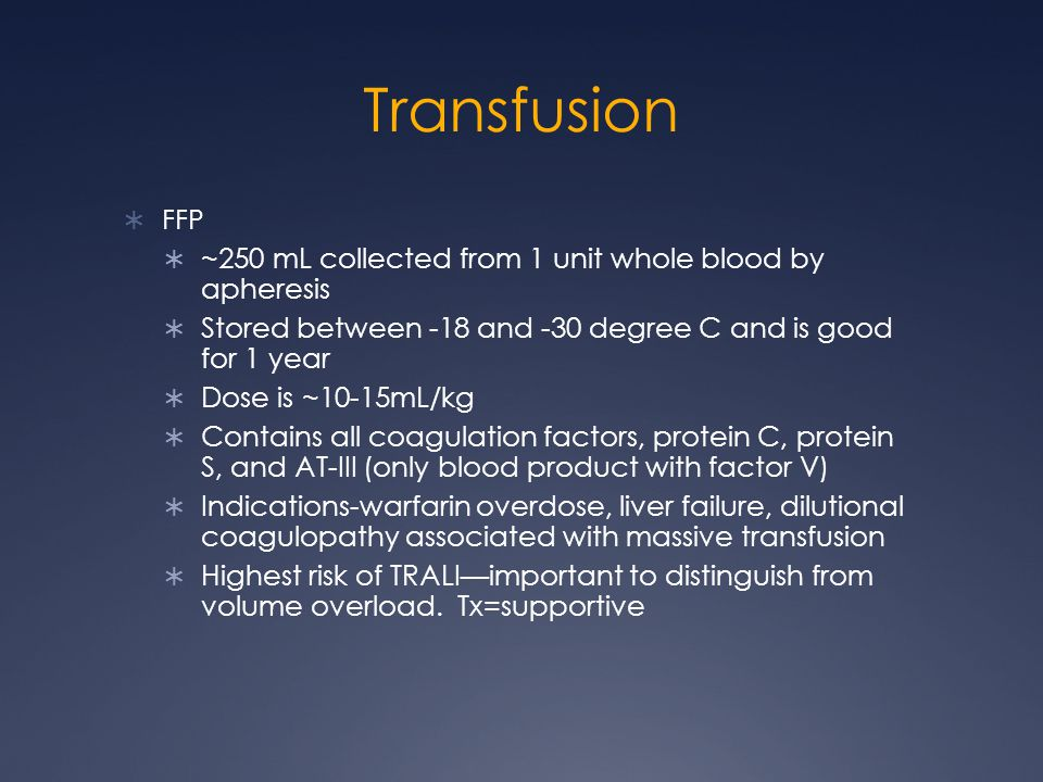 Transfusion FFP ~250 mL collected from 1 unit whole blood by apheresis Stored between -18 and -30 degree C and is good for 1 year Dose is ~10-15mL/kg Contains all coagulation factors, protein C, protein S, and AT-III (only blood product with factor V) Indications-warfarin overdose, liver failure, dilutional coagulopathy associated with massive transfusion Highest risk of TRALIimportant to distinguish from volume overload.