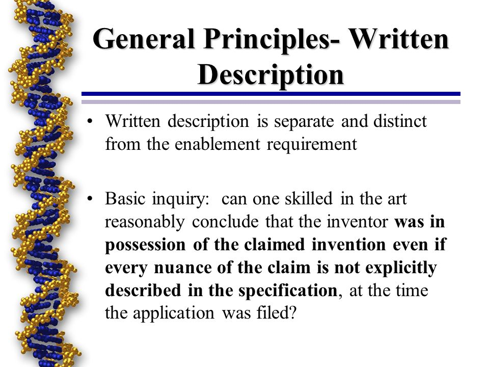 General Principles- Written Description Written description is separate and distinct from the enablement requirement Basic inquiry: can one skilled in