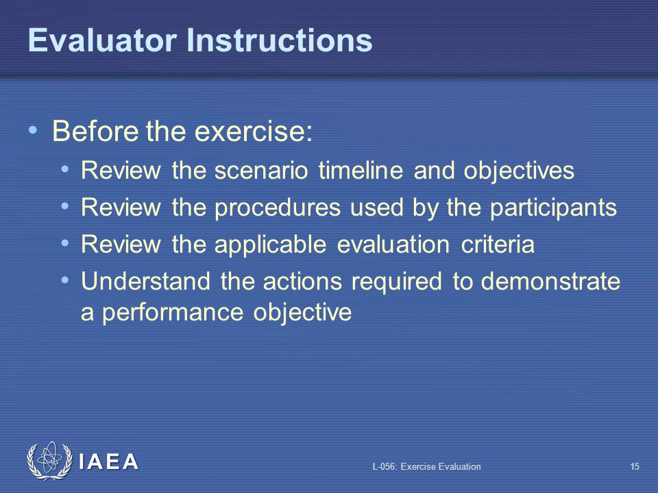 L-056: Exercise Evaluation14 Preparation of the Evaluation Team Brief the evaluation team Provide clear written instructions Organize a site orientation tour