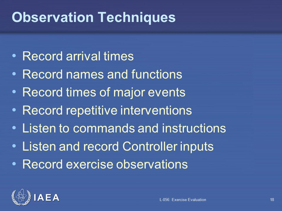 L-056: Exercise Evaluation17 Evaluator Instructions Following the exercise Attend debriefing and critique Observe the effectiveness of the debriefing and critique Obtain exercise documents Ensure exercise location is in a safe state Finalize your chronology notes