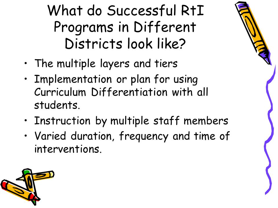 What do Successful RtI Programs in Different Districts look like? The multiple layers and tiers Implementation or plan for using Curriculum Differenti