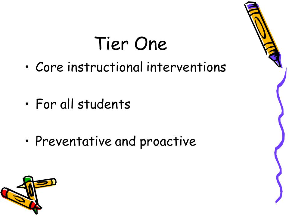 Tier One Core instructional interventions For all students Preventative and proactive