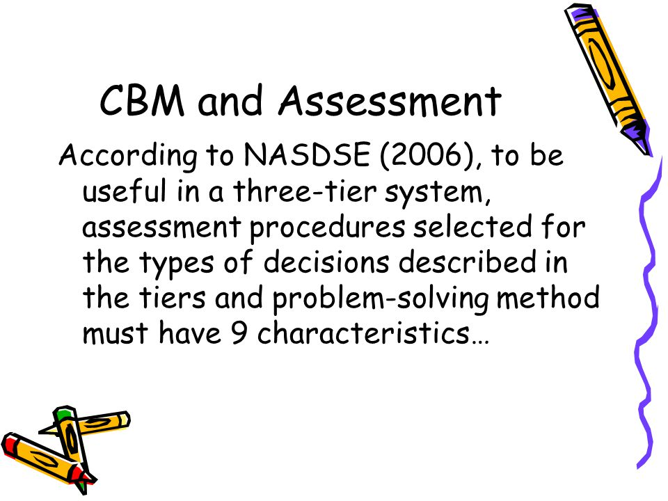 CBM and Assessment According to NASDSE (2006), to be useful in a three-tier system, assessment procedures selected for the types of decisions describe