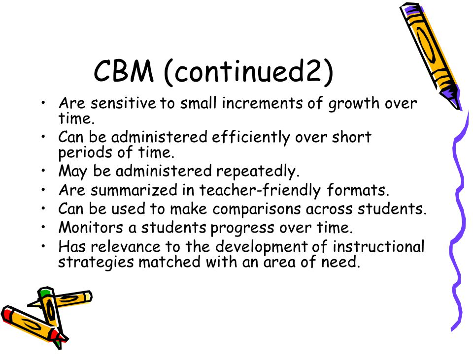CBM (continued2) Are sensitive to small increments of growth over time. Can be administered efficiently over short periods of time. May be administere