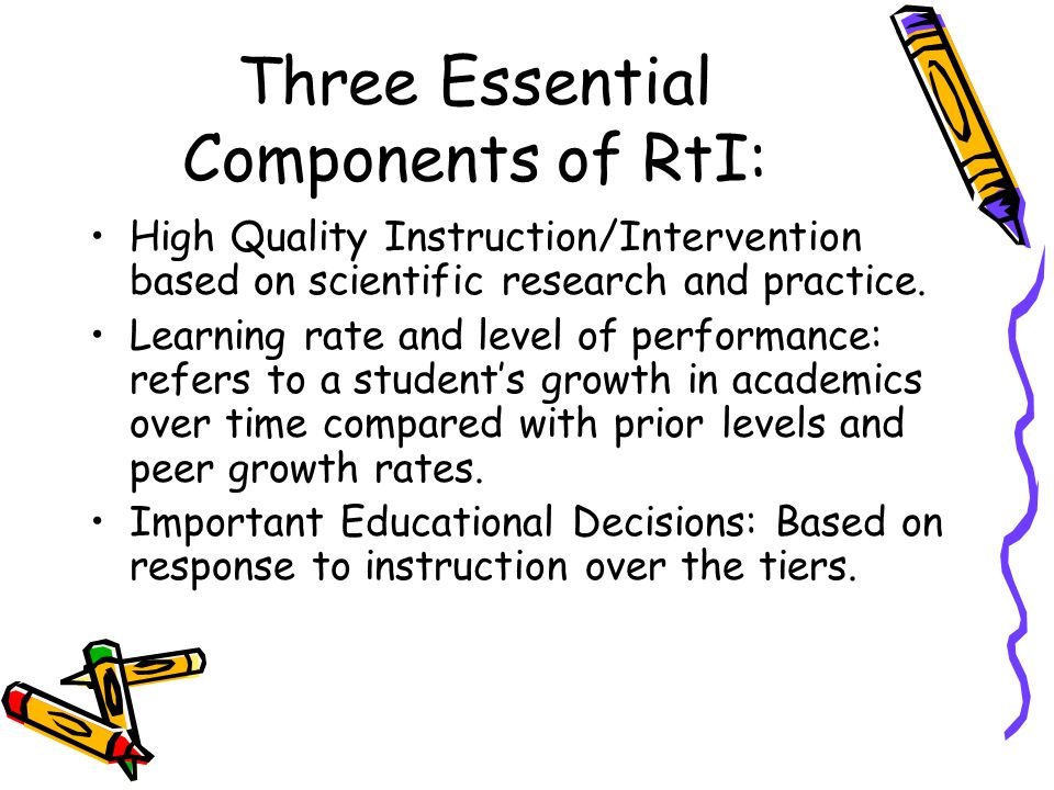 Three Essential Components of RtI: High Quality Instruction/Intervention based on scientific research and practice. Learning rate and level of perform