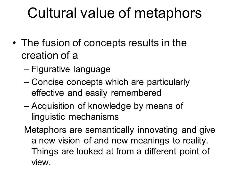 Cultural value of metaphors The fusion of concepts results in the creation of a –Figurative language –Concise concepts which are particularly effectiv