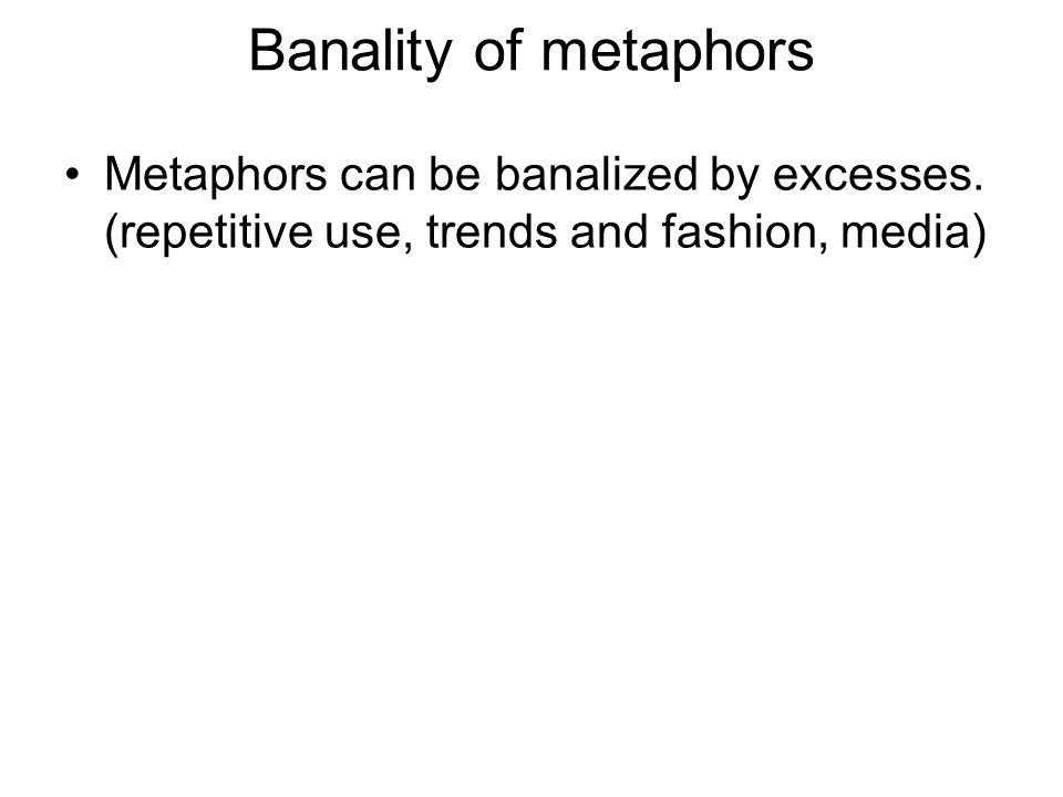 Banality of metaphors Metaphors can be banalized by excesses. (repetitive use, trends and fashion, media)