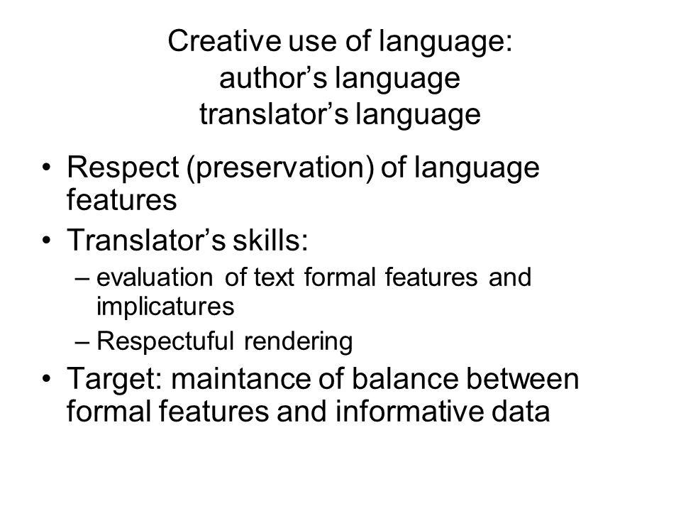 Creative use of language: authors language translators language Respect (preservation) of language features Translators skills: –evaluation of text formal features and implicatures –Respectuful rendering Target: maintance of balance between formal features and informative data