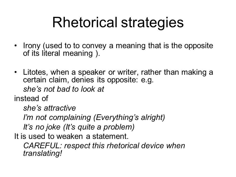 Rhetorical strategies Irony (used to to convey a meaning that is the opposite of its literal meaning ). Litotes, when a speaker or writer, rather than