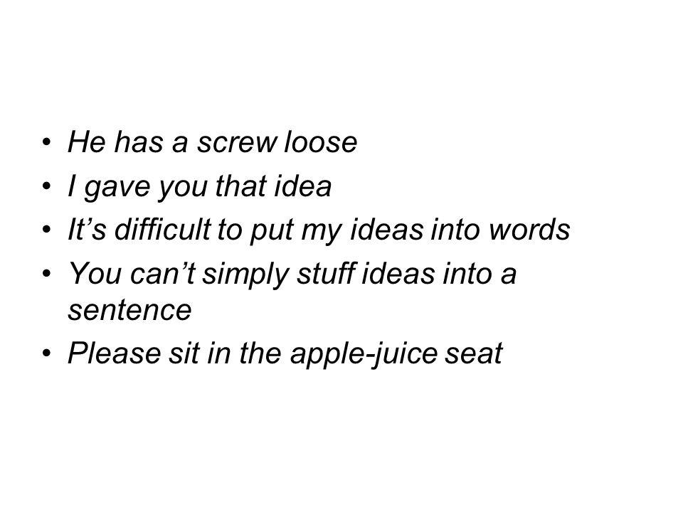 He has a screw loose I gave you that idea Its difficult to put my ideas into words You cant simply stuff ideas into a sentence Please sit in the apple-juice seat