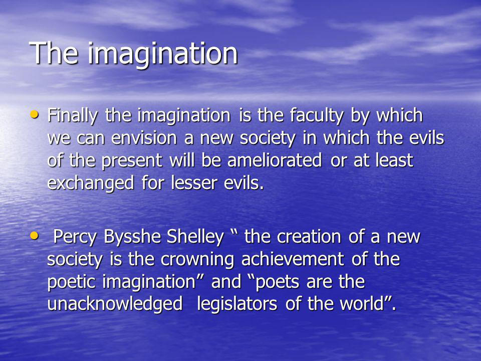 The imagination Finally the imagination is the faculty by which we can envision a new society in which the evils of the present will be ameliorated or at least exchanged for lesser evils.