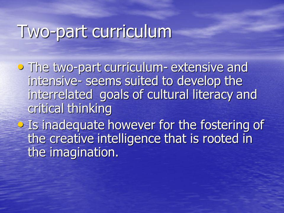 Two-part curriculum The two-part curriculum- extensive and intensive- seems suited to develop the interrelated goals of cultural literacy and critical thinking The two-part curriculum- extensive and intensive- seems suited to develop the interrelated goals of cultural literacy and critical thinking Is inadequate however for the fostering of the creative intelligence that is rooted in the imagination.