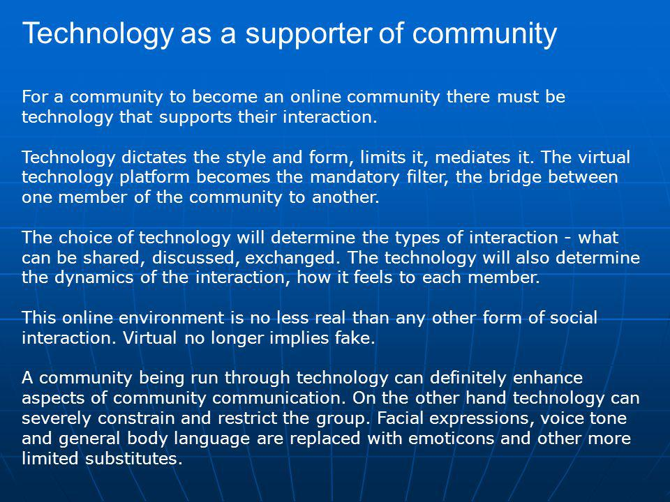Technology as a supporter of community For a community to become an online community there must be technology that supports their interaction.