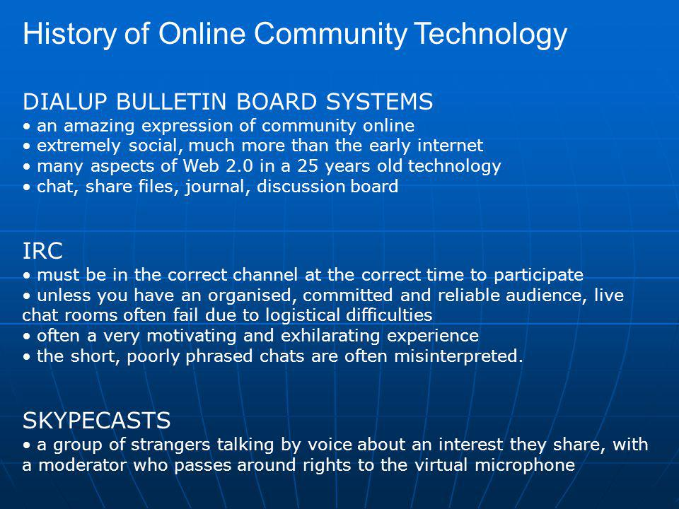 History of Online Community Technology DIALUP BULLETIN BOARD SYSTEMS an amazing expression of community online extremely social, much more than the early internet many aspects of Web 2.0 in a 25 years old technology chat, share files, journal, discussion board IRC must be in the correct channel at the correct time to participate unless you have an organised, committed and reliable audience, live chat rooms often fail due to logistical difficulties often a very motivating and exhilarating experience the short, poorly phrased chats are often misinterpreted.