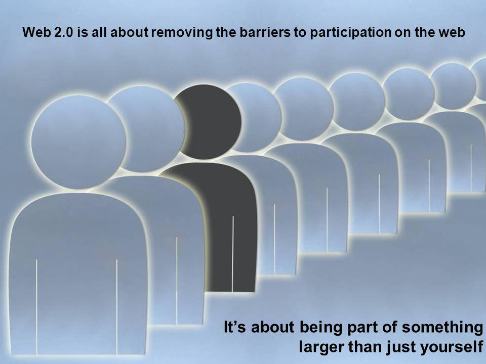 Its about being part of something larger than just yourself Web 2.0 is all about removing the barriers to participation on the web