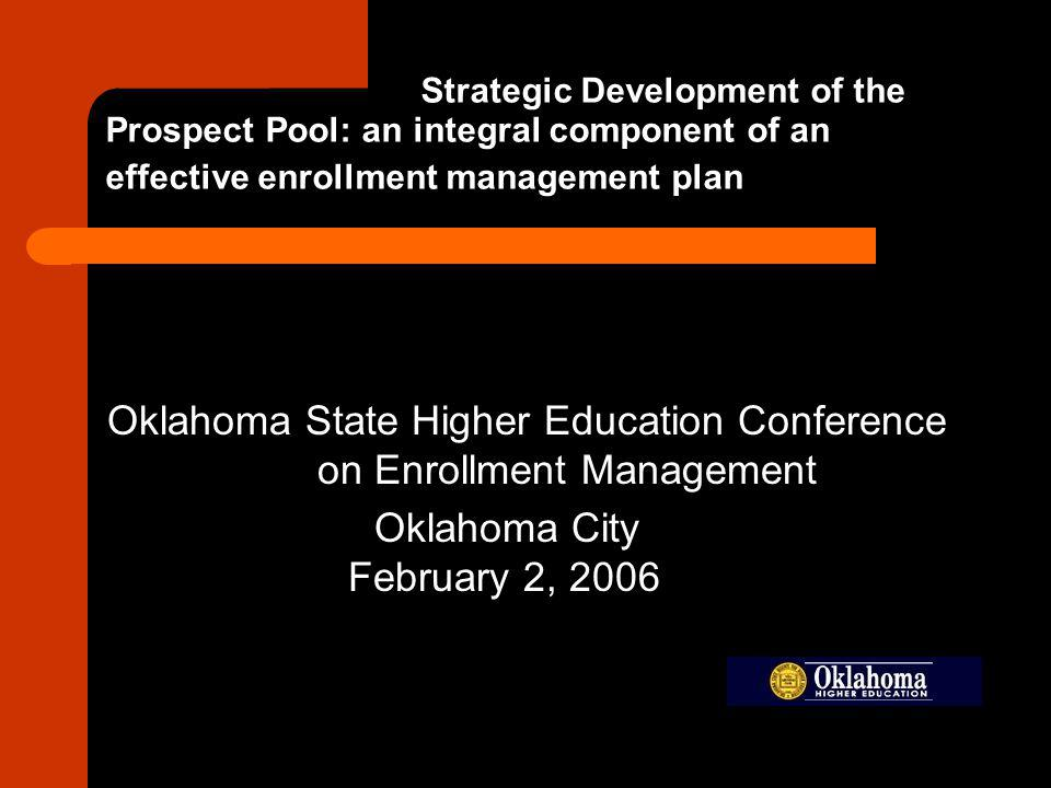 Strategic Development of the Prospect Pool: an integral component of an effective enrollment management plan Oklahoma State Higher Education Conference on Enrollment Management Oklahoma City February 2, 2006