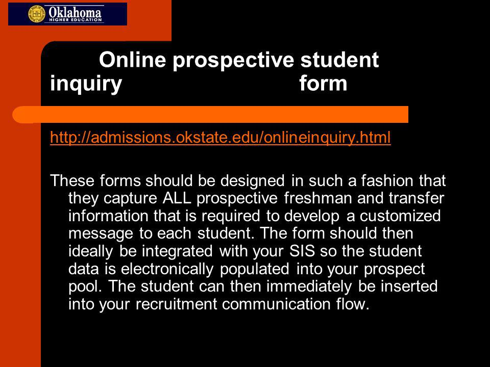 Online prospective student inquiry form http://admissions.okstate.edu/onlineinquiry.html These forms should be designed in such a fashion that they capture ALL prospective freshman and transfer information that is required to develop a customized message to each student.