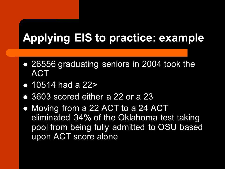 Applying EIS to practice: example 26556 graduating seniors in 2004 took the ACT 10514 had a 22> 3603 scored either a 22 or a 23 Moving from a 22 ACT to a 24 ACT eliminated 34% of the Oklahoma test taking pool from being fully admitted to OSU based upon ACT score alone