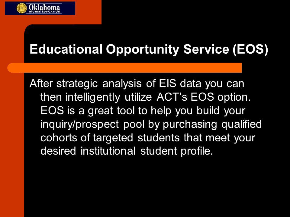 Educational Opportunity Service (EOS) After strategic analysis of EIS data you can then intelligently utilize ACTs EOS option.