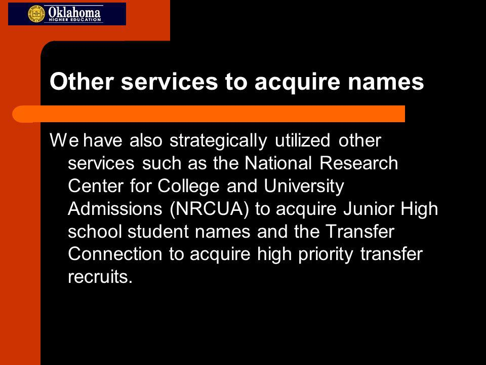Other services to acquire names We have also strategically utilized other services such as the National Research Center for College and University Admissions (NRCUA) to acquire Junior High school student names and the Transfer Connection to acquire high priority transfer recruits.