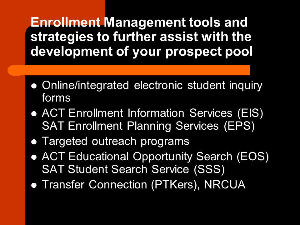 Enrollment Management tools and strategies to further assist with the development of your prospect pool Online/integrated electronic student inquiry forms ACT Enrollment Information Services (EIS) SAT Enrollment Planning Services (EPS) Targeted outreach programs ACT Educational Opportunity Search (EOS) SAT Student Search Service (SSS) Transfer Connection (PTKers), NRCUA