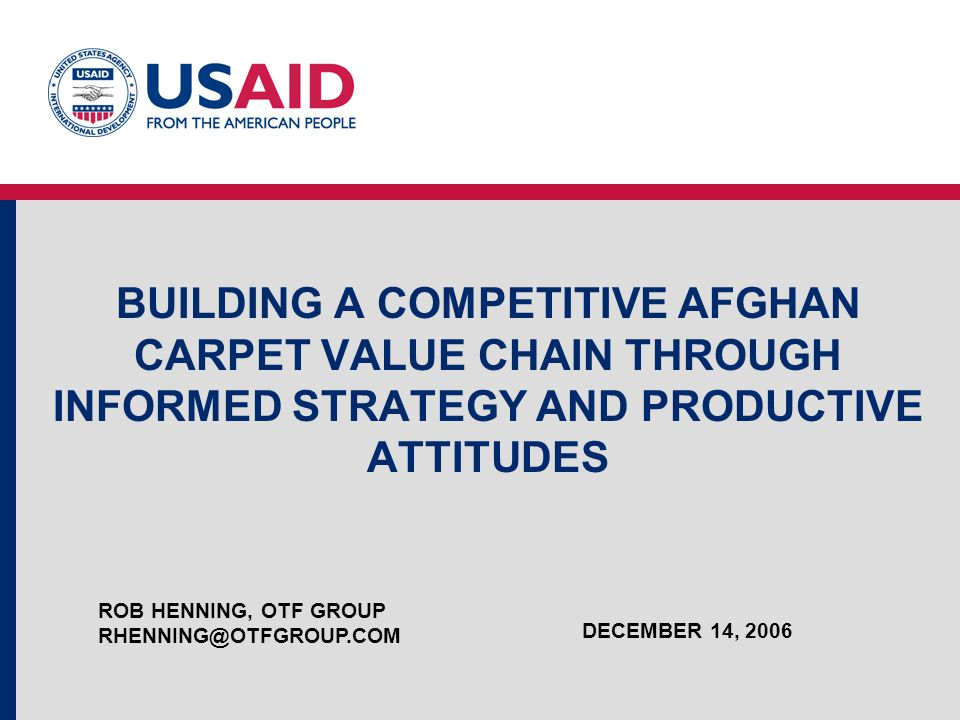 BUILDING A COMPETITIVE AFGHAN CARPET VALUE CHAIN THROUGH INFORMED STRATEGY AND PRODUCTIVE ATTITUDES ROB HENNING, OTF GROUP RHENNING@OTFGROUP.COM DECEM