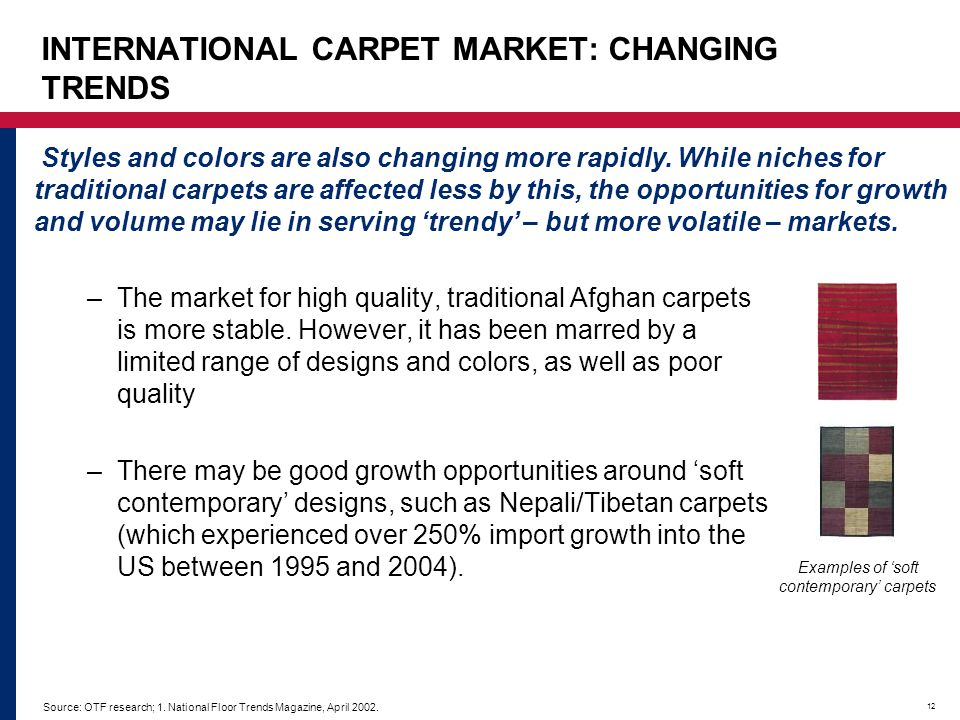12 INTERNATIONAL CARPET MARKET: CHANGING TRENDS –The market for high quality, traditional Afghan carpets is more stable. However, it has been marred b