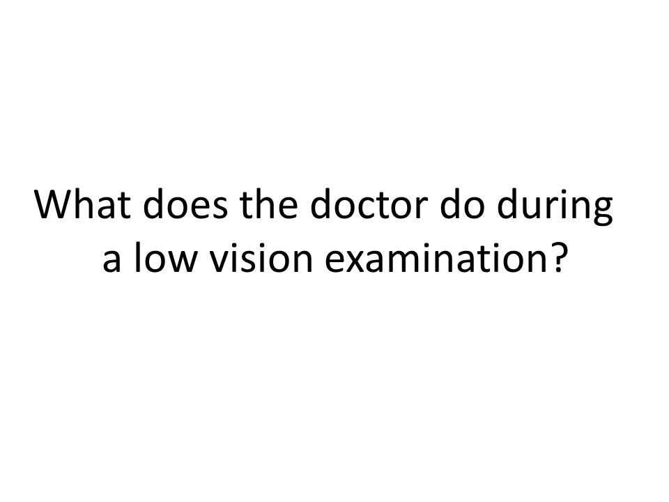 Step 10: Low Vision Aids Based on the information gathered during your eye examination, the doctor may recommend prescription low vision aids to assist you in maximizing your vision.