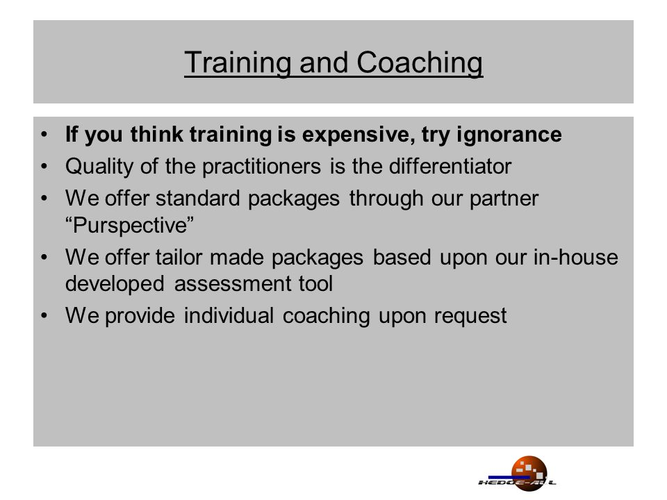 Training and Coaching If you think training is expensive, try ignorance Quality of the practitioners is the differentiator We offer standard packages through our partner Purspective We offer tailor made packages based upon our in-house developed assessment tool We provide individual coaching upon request