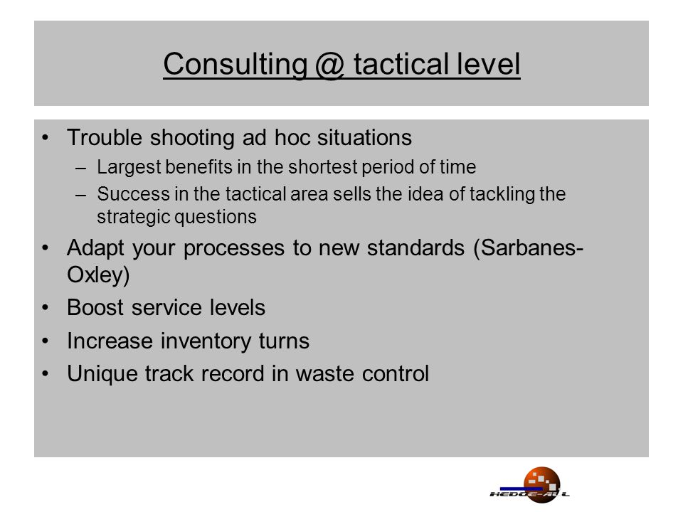 Consulting @ tactical level Trouble shooting ad hoc situations –Largest benefits in the shortest period of time –Success in the tactical area sells the idea of tackling the strategic questions Adapt your processes to new standards (Sarbanes- Oxley) Boost service levels Increase inventory turns Unique track record in waste control