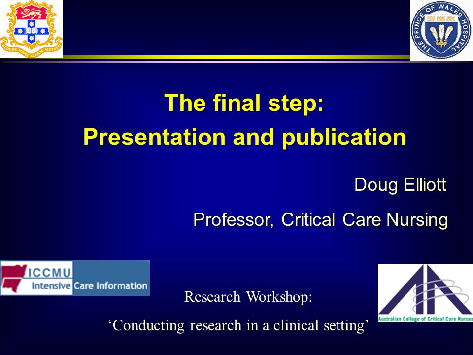 Doug Elliott Professor, Critical Care Nursing The final step: Presentation and publication Research Workshop: Conducting research in a clinical setting
